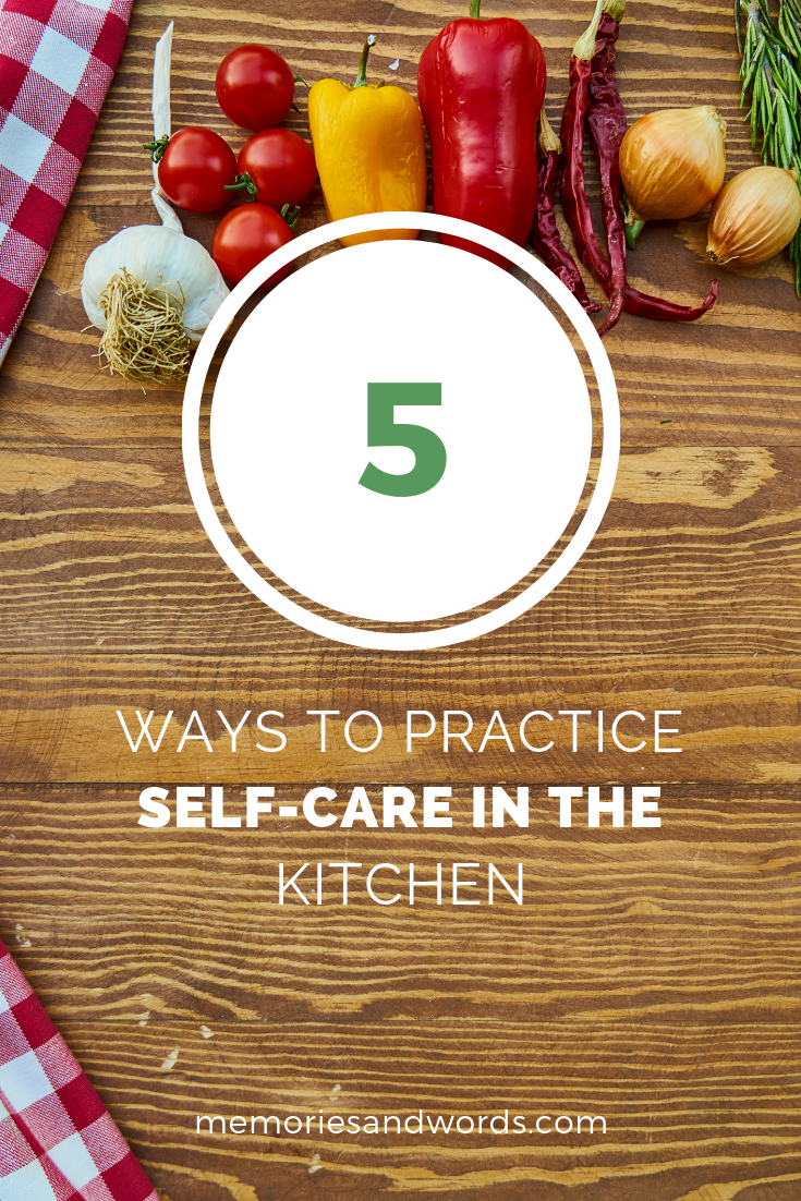 5 ways to practice self-care in the kitchen memoriesandwords